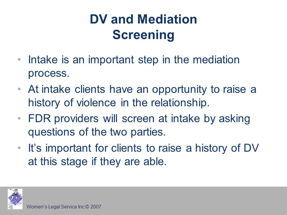 Women's Legal Service Inc © 2007 DV and Mediation Screening Intake is an important step in the mediation process.
