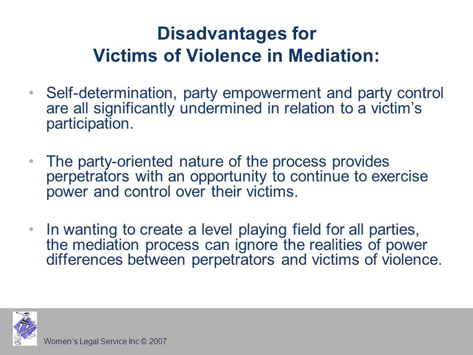 Women's Legal Service Inc © 2007 Disadvantages for Victims of Violence in Mediation: Self-determination, party empowerment and party control are all significantly undermined in relation to a victim's participation.