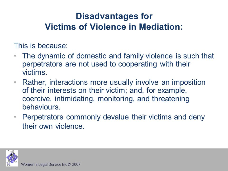 Women's Legal Service Inc © 2007 Disadvantages for Victims of Violence in Mediation: This is because: The dynamic of domestic and family violence is such that perpetrators are not used to cooperating with their victims.