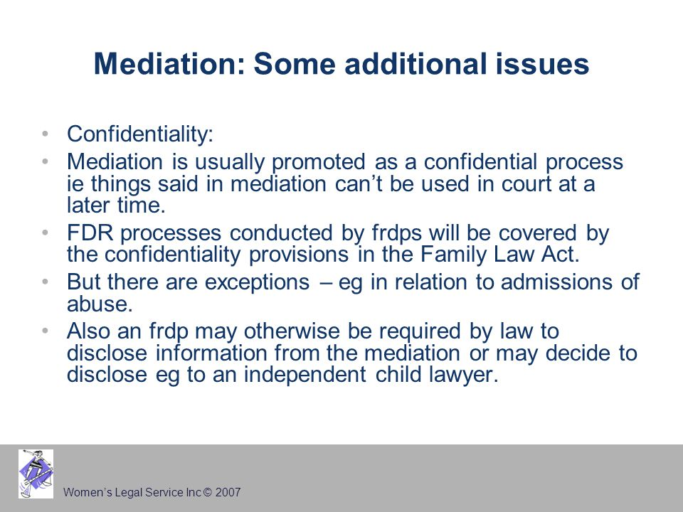 Women's Legal Service Inc © 2007 Mediation: Some additional issues Confidentiality: Mediation is usually promoted as a confidential process ie things