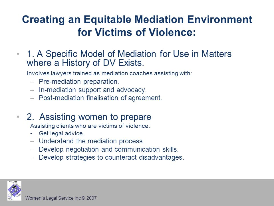 Women's Legal Service Inc © 2007 Creating an Equitable Mediation Environment for Victims of Violence: 1. A Specific Model of Mediation for Use in Matt