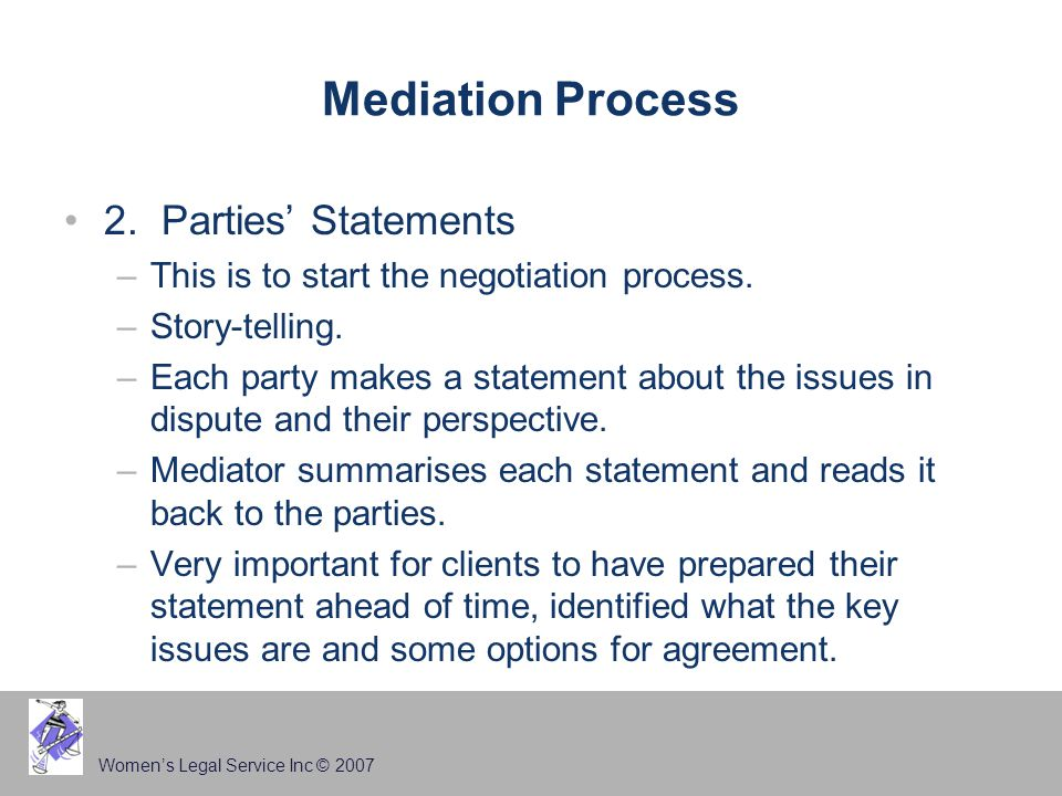 Women's Legal Service Inc © 2007 Mediation Process 2. Parties' Statements –This is to start the negotiation process. –Story-telling. –Each party makes