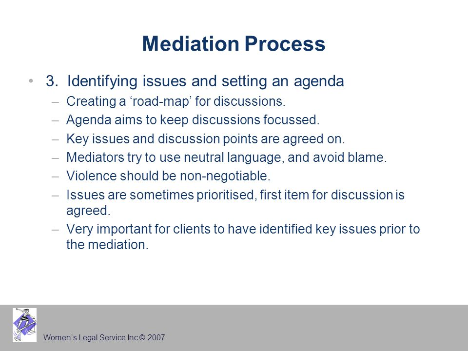 Women's Legal Service Inc © 2007 Mediation Process 3. Identifying issues and setting an agenda –Creating a 'road-map' for discussions. –Agenda aims to