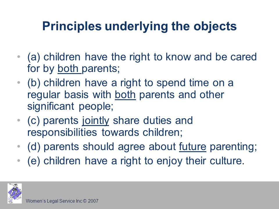 Women's Legal Service Inc © 2007 Principles underlying the objects (a) children have the right to know and be cared for by both parents; (b) children