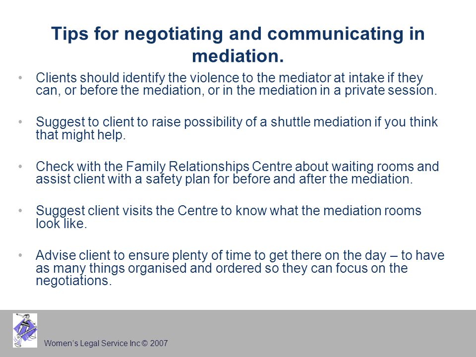 Women's Legal Service Inc © 2007 Tips for negotiating and communicating in mediation.