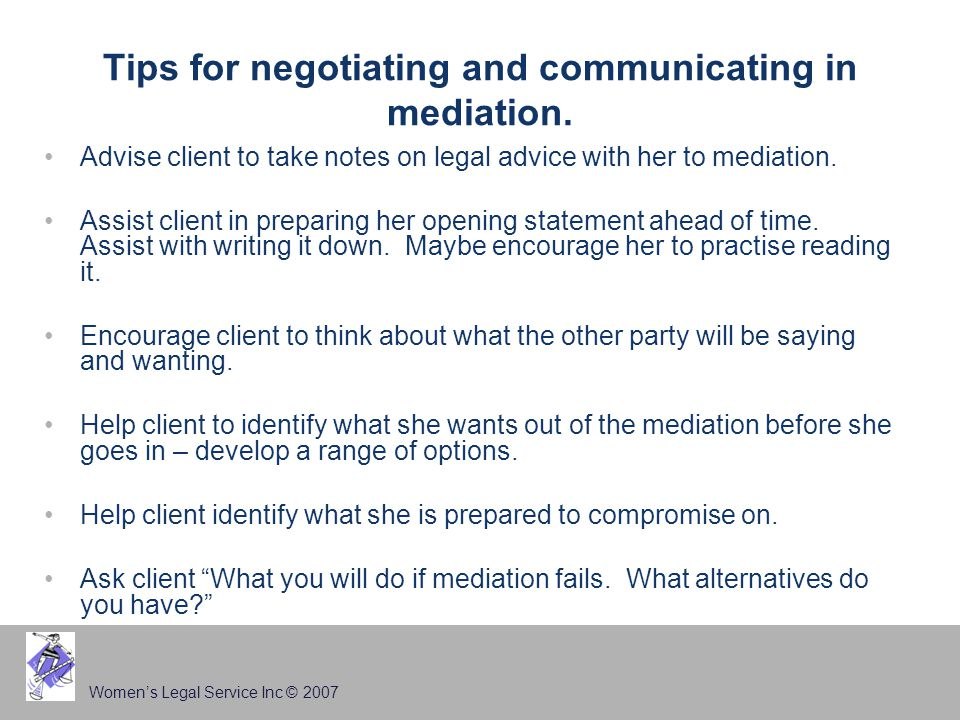 Women's Legal Service Inc © 2007 Tips for negotiating and communicating in mediation. Advise client to take notes on legal advice with her to mediatio