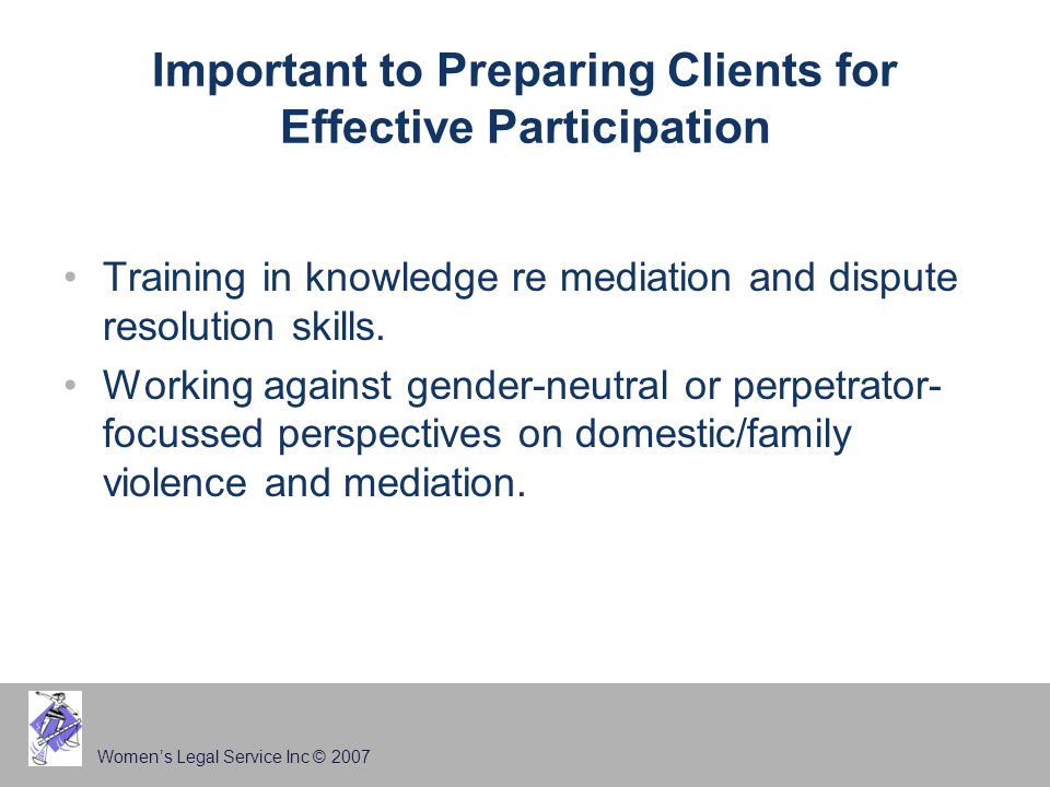 Women's Legal Service Inc © 2007 Important to Preparing Clients for Effective Participation Training in knowledge re mediation and dispute resolution skills.