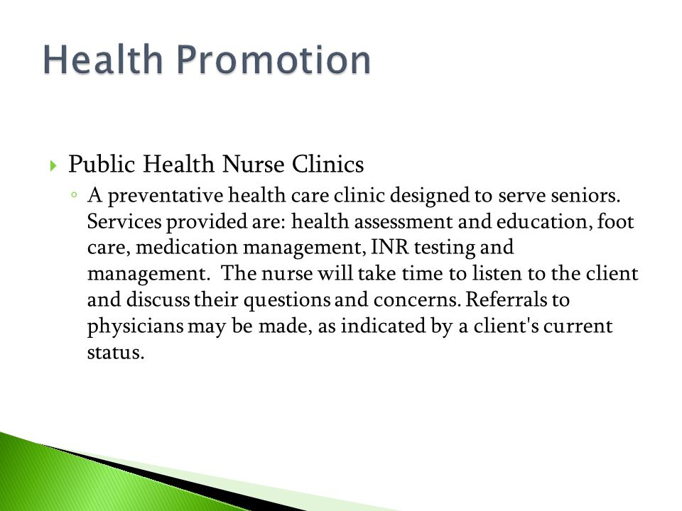  Public Health Nurse Clinics ◦ A preventative health care clinic designed to serve seniors. Services provided are: health assessment and education, f