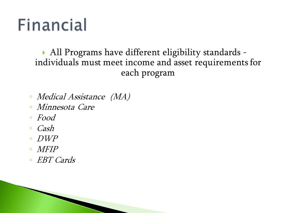  All Programs have different eligibility standards - individuals must meet income and asset requirements for each program ◦ Medical Assistance (MA) ◦
