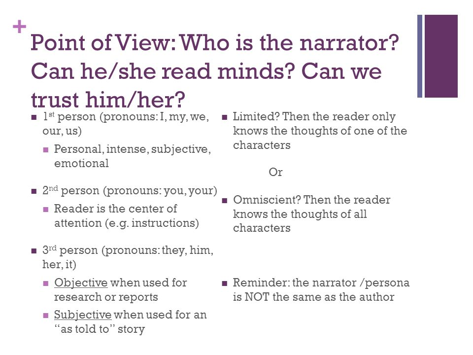+ Point of View: Who is the narrator? Can he/she read minds? Can we trust him/her? 1 st person (pronouns: I, my, we, our, us) Personal, intense, subje