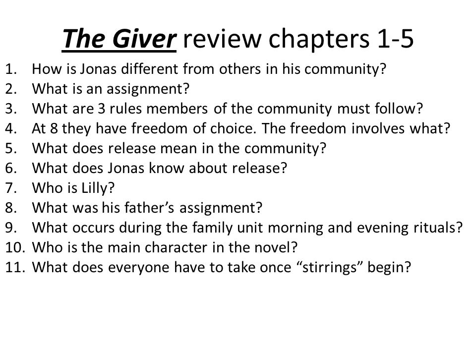 The Giver review chapters 1-5 1.How is Jonas different from others in his community? 2.What is an assignment? 3.What are 3 rules members of the commun