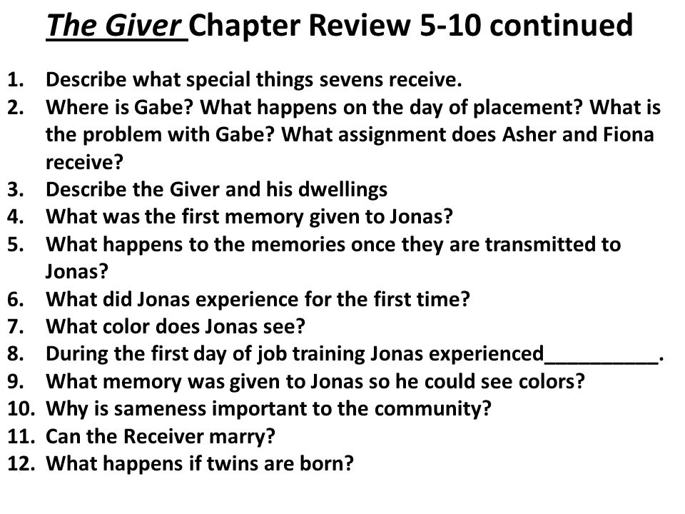 The Giver Chapter Review 5-10 continued 1.Describe what special things sevens receive. 2.Where is Gabe? What happens on the day of placement? What is