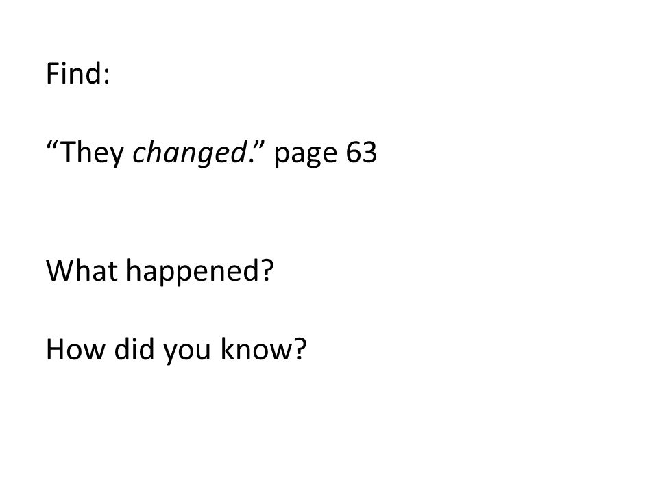 """Find: """"They changed."""" page 63 What happened? How did you know?"""