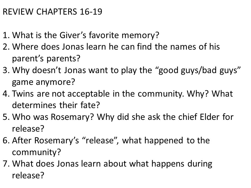 REVIEW CHAPTERS 16-19 1.What is the Giver's favorite memory? 2.Where does Jonas learn he can find the names of his parent's parents? 3.Why doesn't Jon