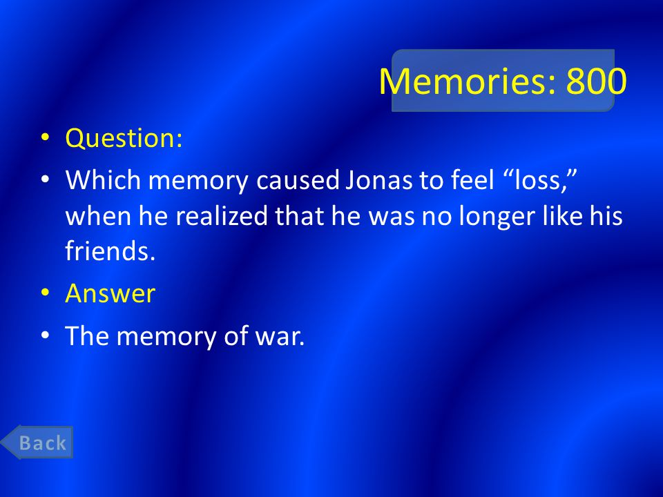 """Memories: 800 Question: Which memory caused Jonas to feel """"loss,"""" when he realized that he was no longer like his friends. Answer The memory of war."""