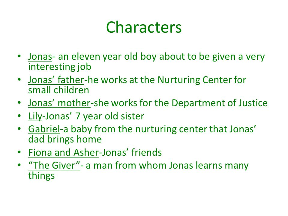 Characters Jonas- an eleven year old boy about to be given a very interesting job Jonas' father-he works at the Nurturing Center for small children Jo