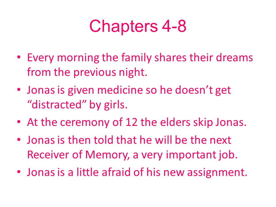 """Chapters 4-8 Every morning the family shares their dreams from the previous night. Jonas is given medicine so he doesn't get """"distracted"""" by girls. At"""
