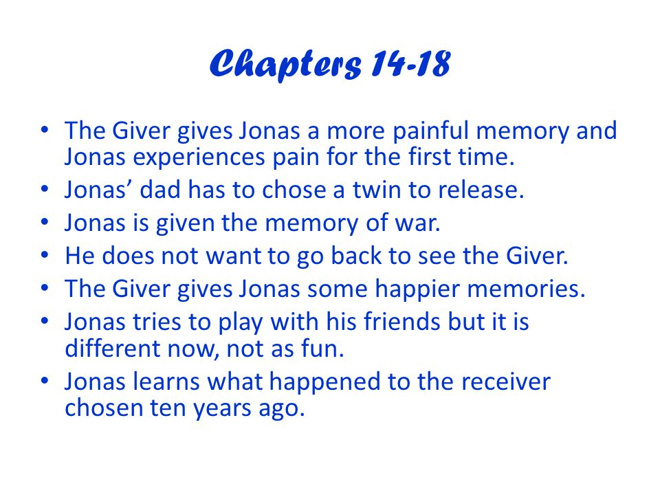Chapters 14-18 The Giver gives Jonas a more painful memory and Jonas experiences pain for the first time.