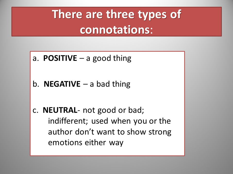 Connotation vs. Denotation Almost every word has two kinds of meanings… Denotation: the straightforward dictionary definition Connotation: the ideas a