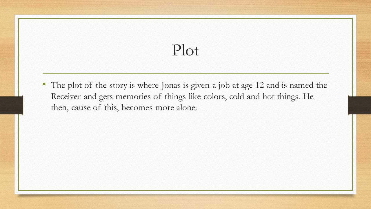 Plot The plot of the story is where Jonas is given a job at age 12 and is named the Receiver and gets memories of things like colors, cold and hot things.