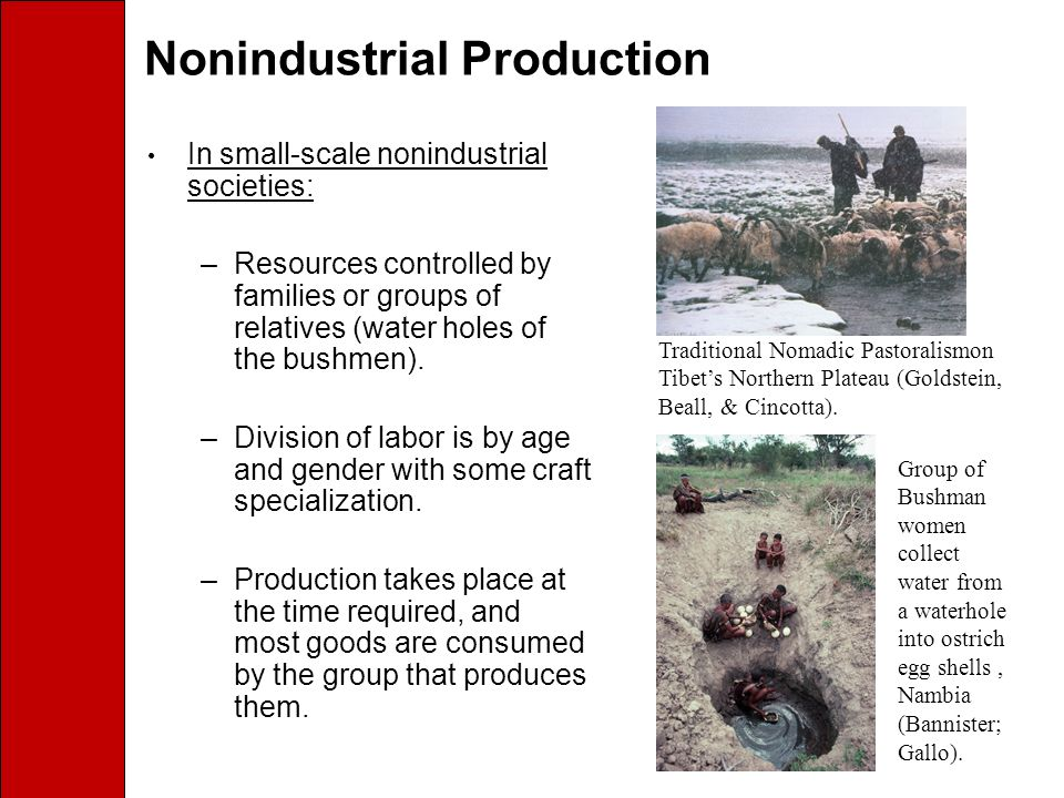 Nonindustrial Production In small-scale nonindustrial societies: –Resources controlled by families or groups of relatives (water holes of the bushmen).