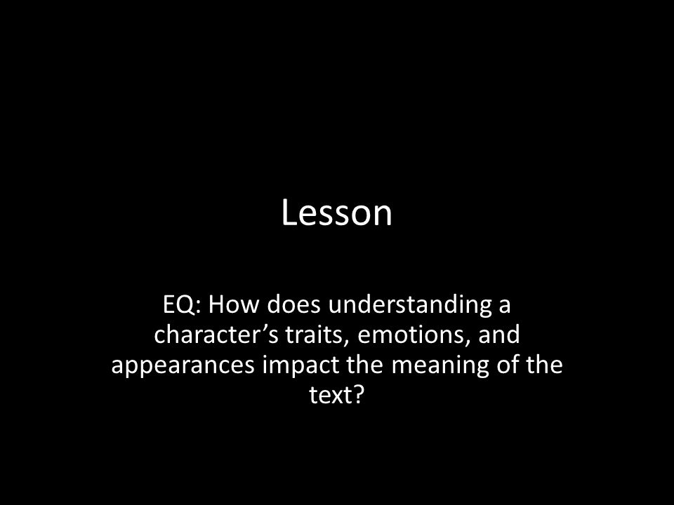 Lesson EQ: How does understanding a character's traits, emotions, and appearances impact the meaning of the text?