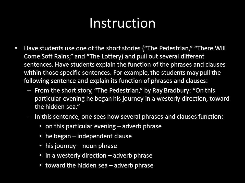 "Instruction Have students use one of the short stories (""The Pedestrian,"" ""There Will Come Soft Rains,"" and ""The Lottery) and pull out several differe"