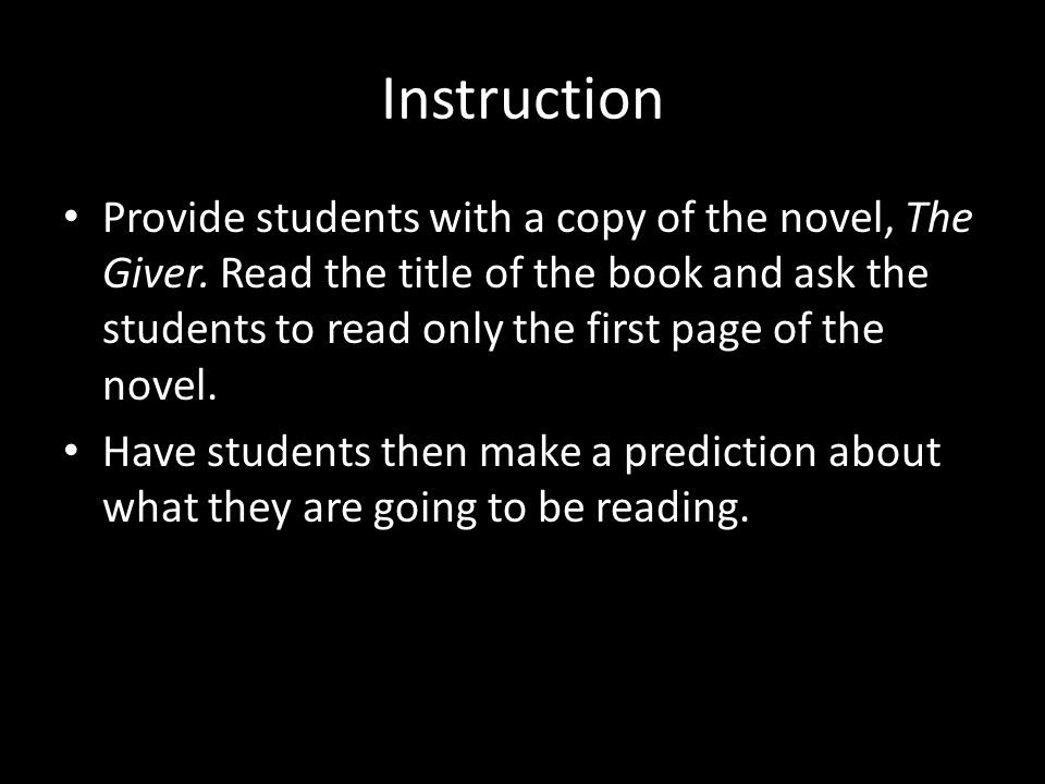 Instruction Provide students with a copy of the novel, The Giver. Read the title of the book and ask the students to read only the first page of the n