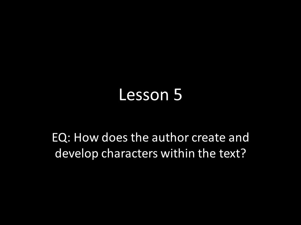 Lesson 5 EQ: How does the author create and develop characters within the text?