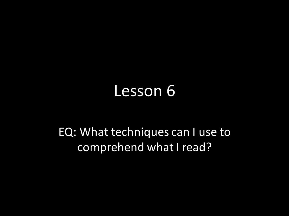 Lesson 6 EQ: What techniques can I use to comprehend what I read?