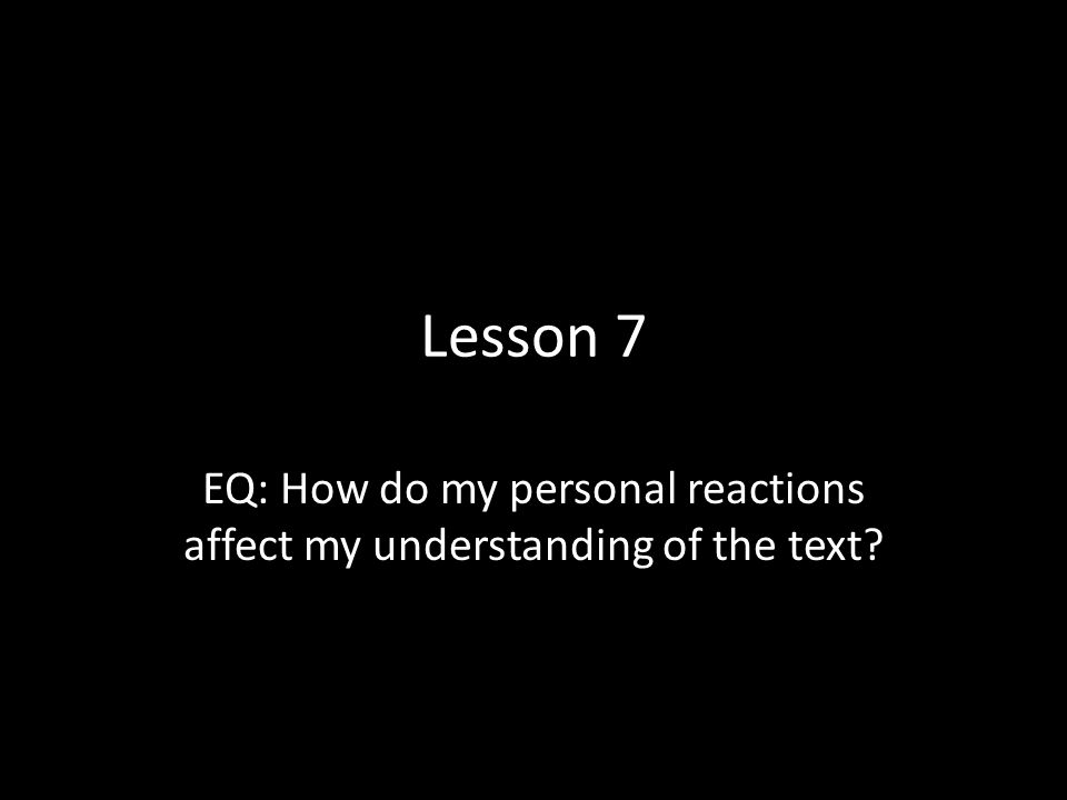 Lesson 7 EQ: How do my personal reactions affect my understanding of the text?