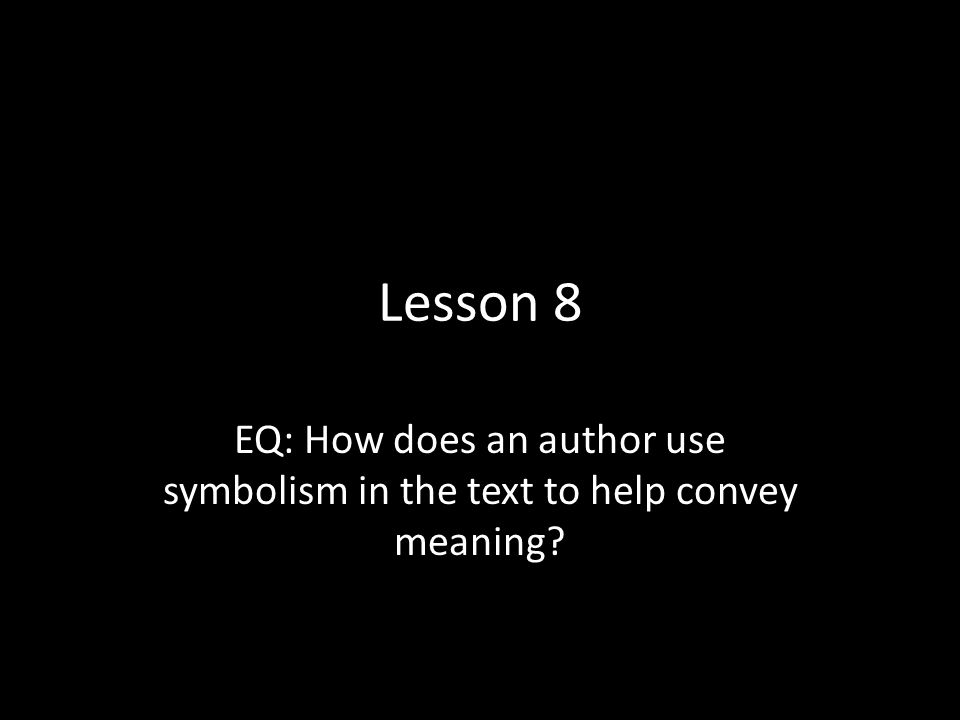 Lesson 8 EQ: How does an author use symbolism in the text to help convey meaning?