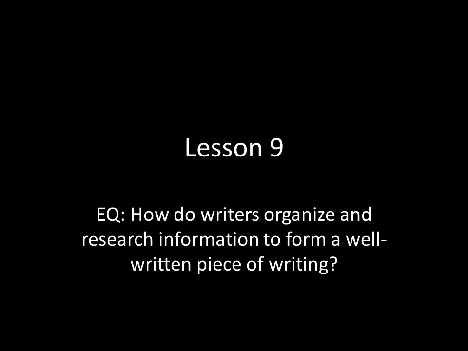 Lesson 9 EQ: How do writers organize and research information to form a well- written piece of writing?