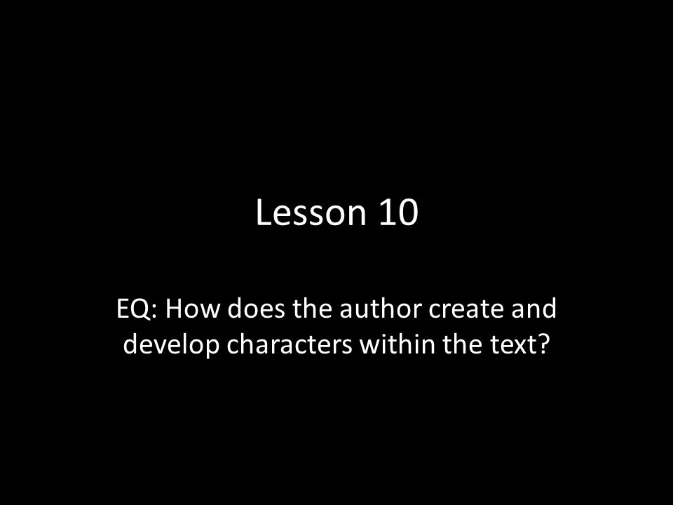 Lesson 10 EQ: How does the author create and develop characters within the text?