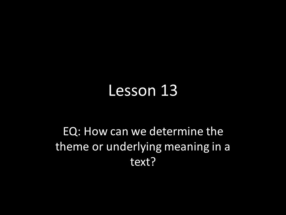 Lesson 13 EQ: How can we determine the theme or underlying meaning in a text?