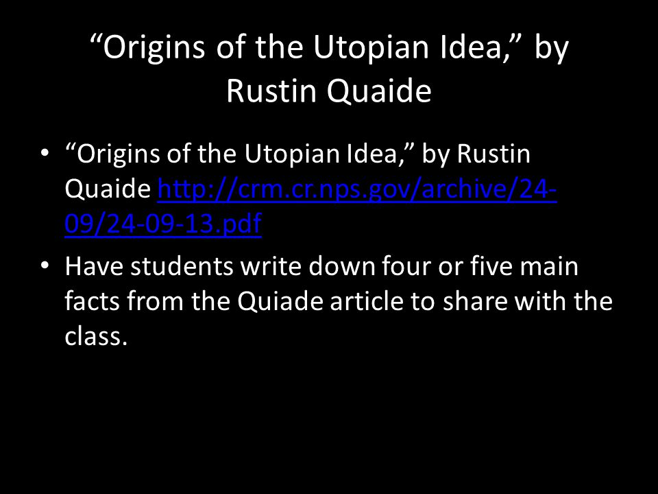 Origins of the Utopian Idea, by Rustin Quaide Origins of the Utopian Idea, by Rustin Quaide http://crm.cr.nps.gov/archive/24- 09/24-09-13.pdfhttp://crm.cr.nps.gov/archive/24- 09/24-09-13.pdf Have students write down four or five main facts from the Quiade article to share with the class.