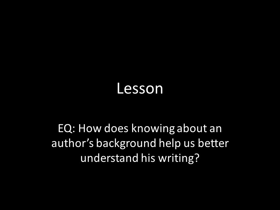 Lesson EQ: How does knowing about an author's background help us better understand his writing?