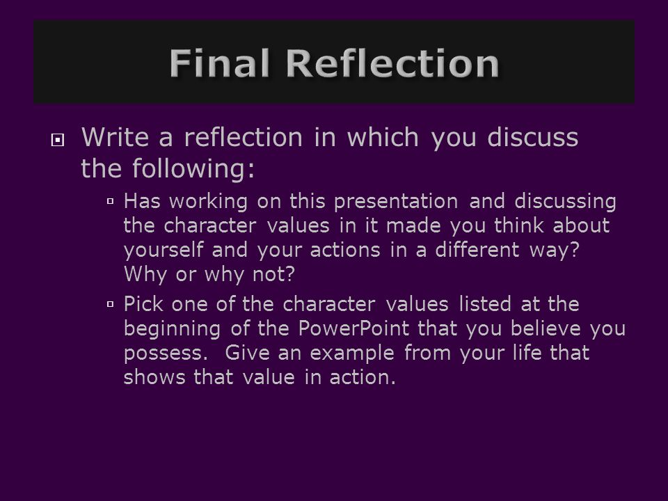  Write a reflection in which you discuss the following:  Has working on this presentation and discussing the character values in it made you think a