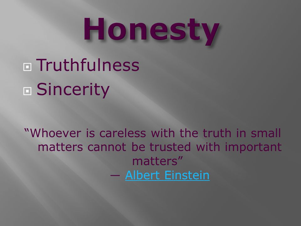 " Truthfulness  Sincerity ""Whoever is careless with the truth in small matters cannot be trusted with important matters"" ― Albert EinsteinAlbert Eins"