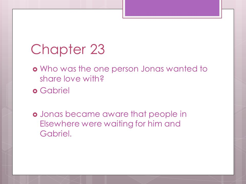 Chapter 23  Who was the one person Jonas wanted to share love with?  Gabriel  Jonas became aware that people in Elsewhere were waiting for him and