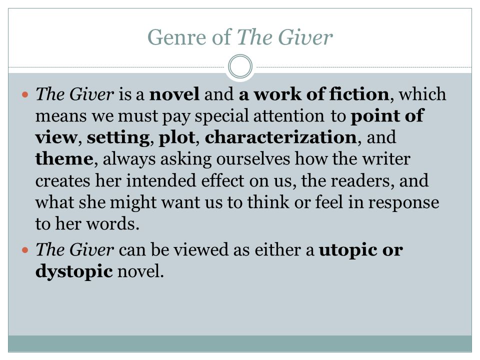 Genre of The Giver The Giver is a novel and a work of fiction, which means we must pay special attention to point of view, setting, plot, characterization, and theme, always asking ourselves how the writer creates her intended effect on us, the readers, and what she might want us to think or feel in response to her words.