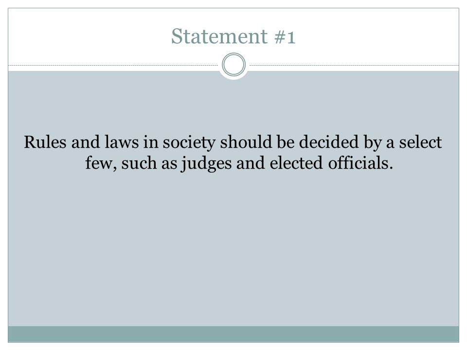 Statement #1 Rules and laws in society should be decided by a select few, such as judges and elected officials.