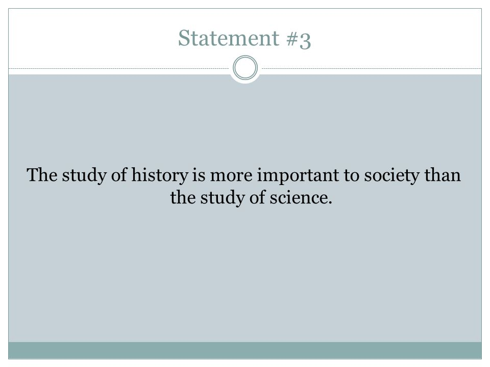 Statement #3 The study of history is more important to society than the study of science.