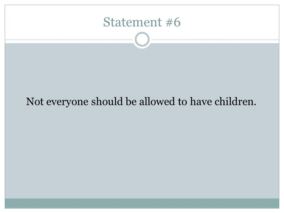 Statement #6 Not everyone should be allowed to have children.