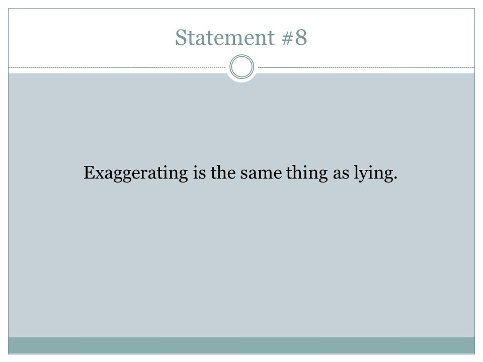 Statement #8 Exaggerating is the same thing as lying.