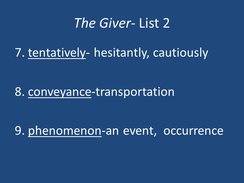 The Giver- List 2 7. tentatively- hesitantly, cautiously 8. conveyance-transportation 9. phenomenon-an event, occurrence