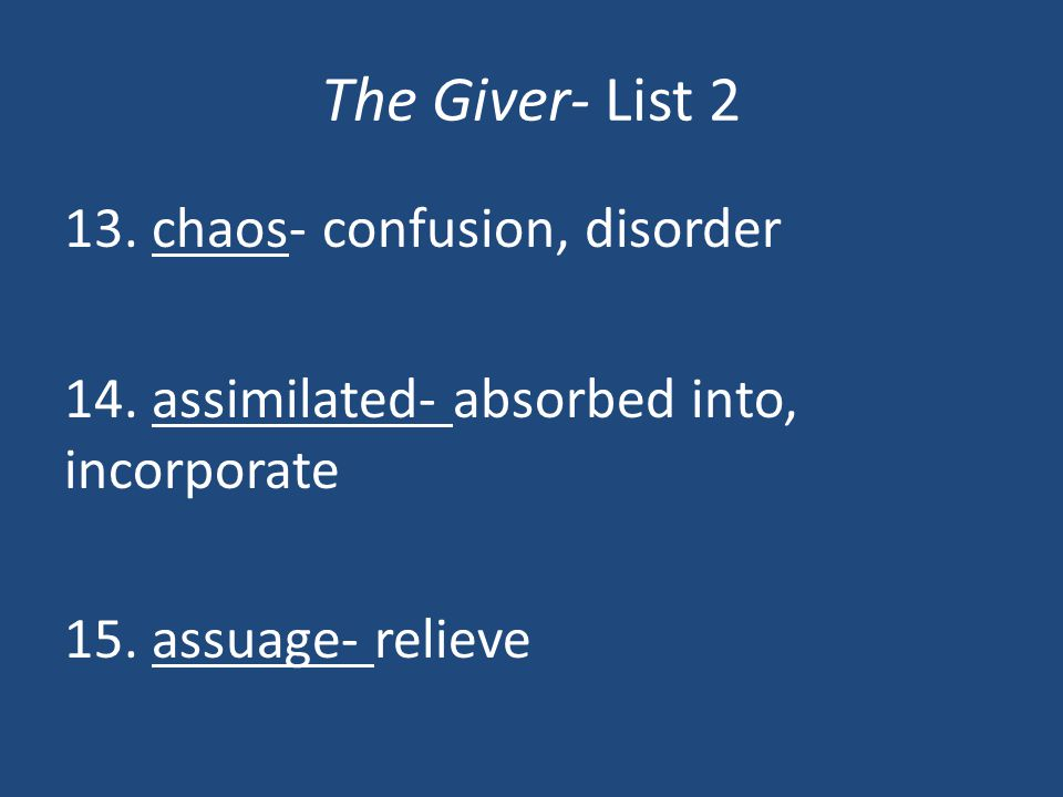 The Giver- List 2 13. chaos- confusion, disorder 14. assimilated- absorbed into, incorporate 15. assuage- relieve