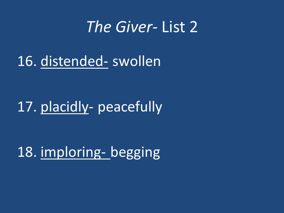 The Giver- List 2 16. distended- swollen 17. placidly- peacefully 18. imploring- begging