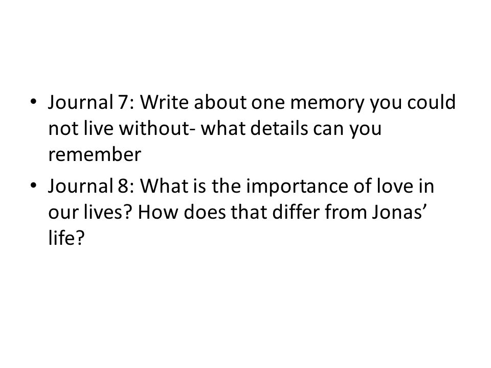 Journal 7: Write about one memory you could not live without- what details can you remember Journal 8: What is the importance of love in our lives? Ho