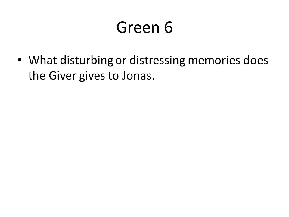 Green 6 What disturbing or distressing memories does the Giver gives to Jonas.